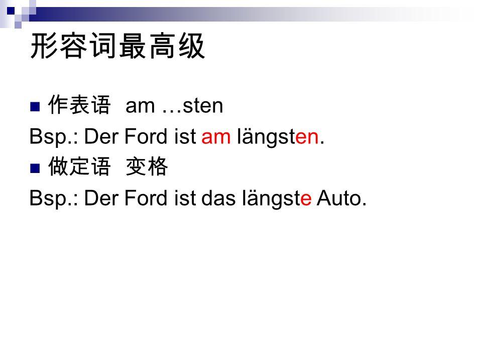 am …sten Bsp.: Der Ford ist am längsten. Bsp.: Der Ford ist das längste Auto.