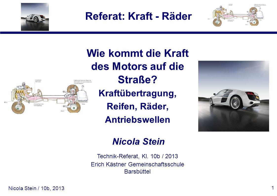 Nicola Stein / 10b, 2013 Referat: Kraft - Räder 1 Wie kommt die Kraft des Motors auf die Straße? Kraftübertragung, Reifen, Räder, Antriebswellen Nicol
