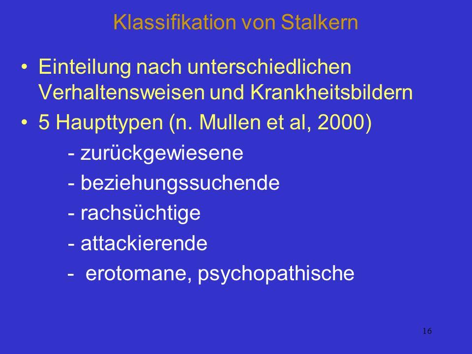 16 Klassifikation von Stalkern Einteilung nach unterschiedlichen Verhaltensweisen und Krankheitsbildern 5 Haupttypen (n. Mullen et al, 2000) - zurückg