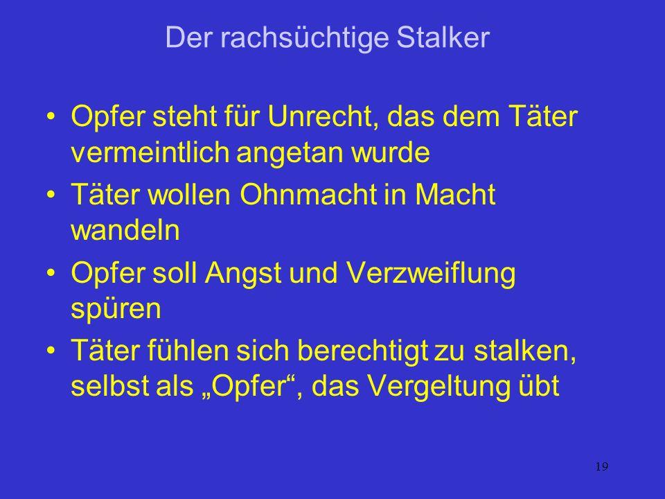 19 Der rachsüchtige Stalker Opfer steht für Unrecht, das dem Täter vermeintlich angetan wurde Täter wollen Ohnmacht in Macht wandeln Opfer soll Angst