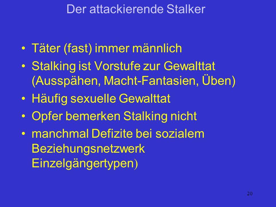 20 Der attackierende Stalker Täter (fast) immer männlich Stalking ist Vorstufe zur Gewalttat (Ausspähen, Macht-Fantasien, Üben) Häufig sexuelle Gewalt