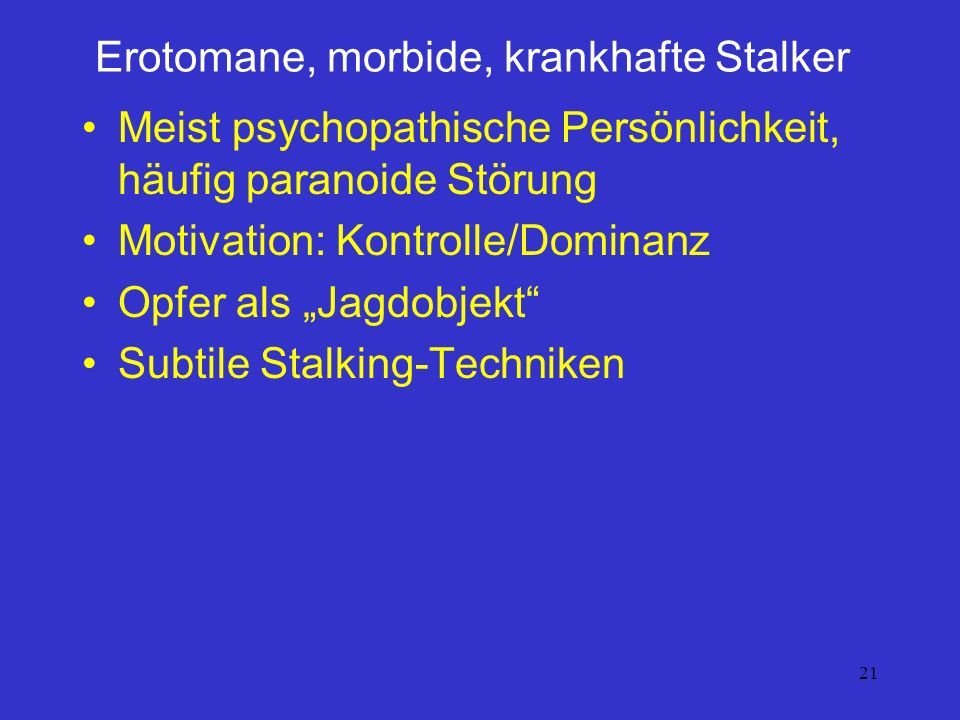21 Erotomane, morbide, krankhafte Stalker Meist psychopathische Persönlichkeit, häufig paranoide Störung Motivation: Kontrolle/Dominanz Opfer als Jagd