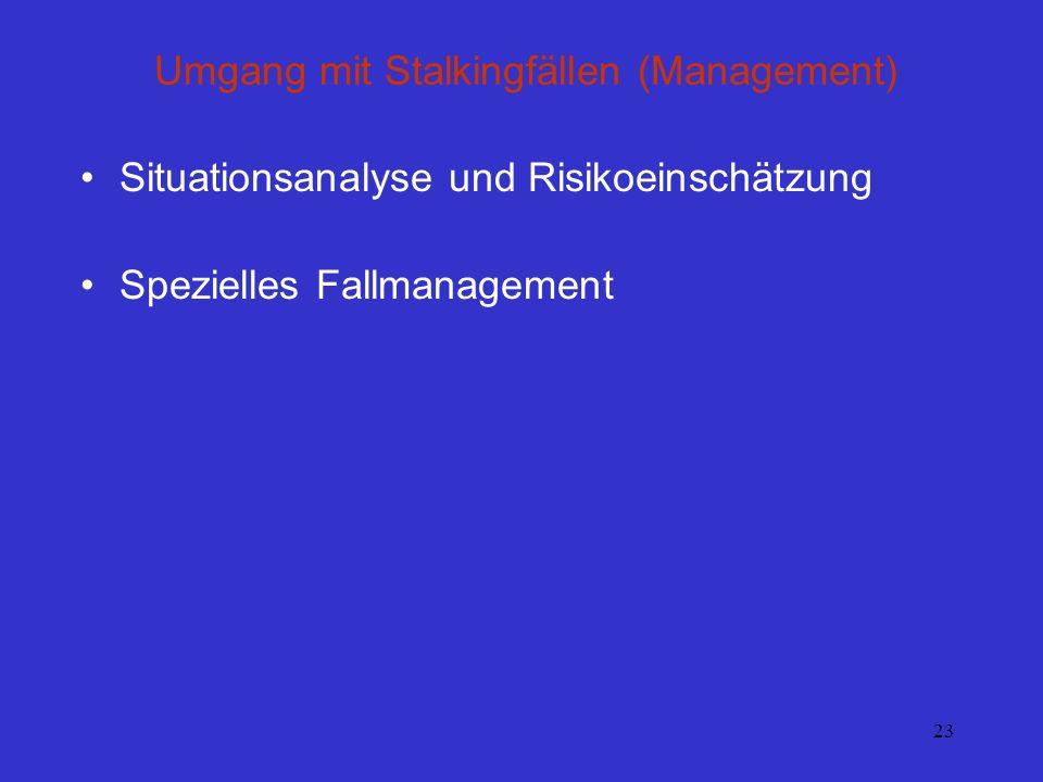 23 Umgang mit Stalkingfällen (Management) Situationsanalyse und Risikoeinschätzung Spezielles Fallmanagement