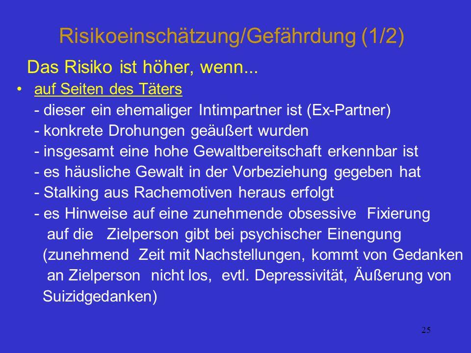 25 Risikoeinschätzung/Gefährdung (1/2) Das Risiko ist höher, wenn... auf Seiten des Täters - dieser ein ehemaliger Intimpartner ist (Ex-Partner) - kon