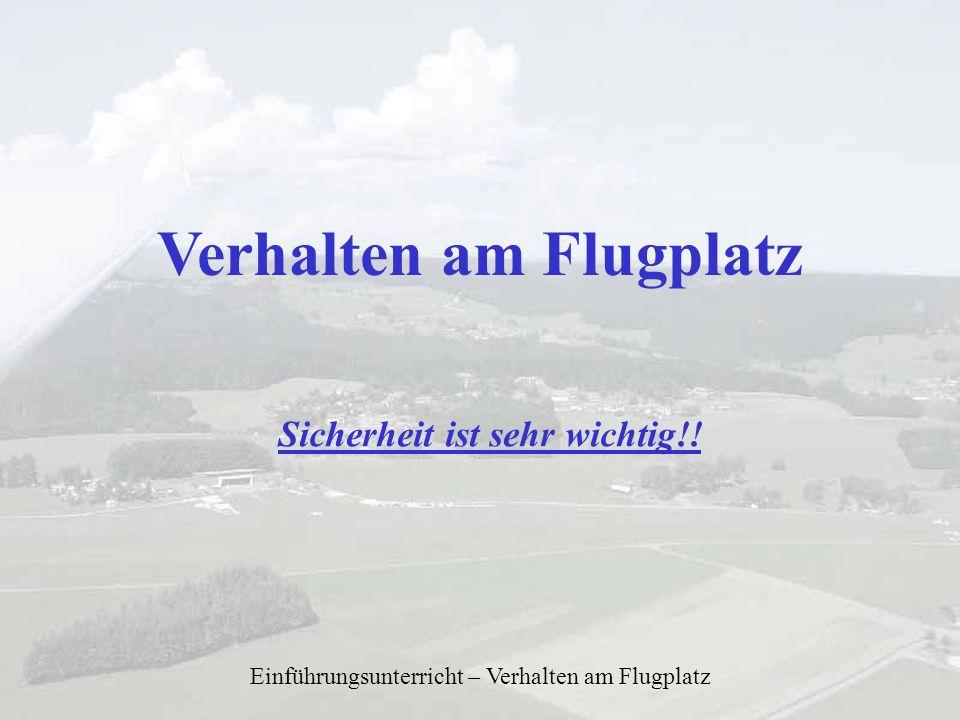 Einführungsunterricht – Verhalten am Flugplatz Verhalten am Flugplatz Sicherheit ist sehr wichtig!!
