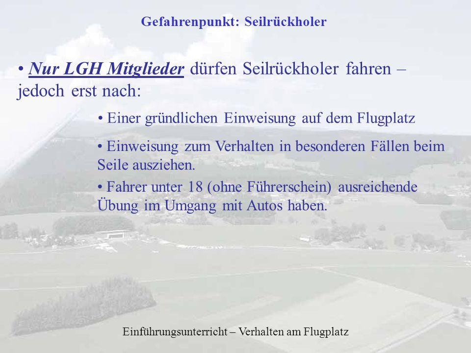 Einführungsunterricht – Verhalten am Flugplatz Gefahrenpunkt: Seilrückholer Nur LGH Mitglieder dürfen Seilrückholer fahren – jedoch erst nach: Einer g