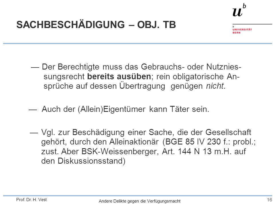 Andere Delikte gegen die Verfügungsmacht 16 Prof. Dr. H. Vest SACHBESCHÄDIGUNG – OBJ. TB Der Berechtigte muss das Gebrauchs- oder Nutznies- sungsrecht