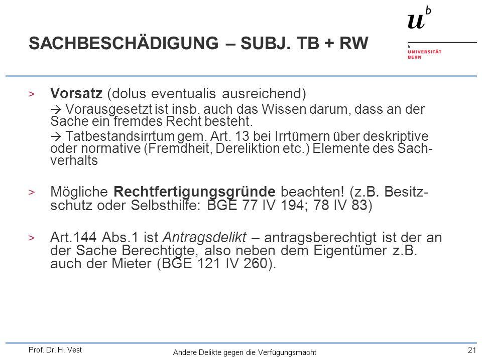 Andere Delikte gegen die Verfügungsmacht 21 Prof. Dr. H. Vest SACHBESCHÄDIGUNG – SUBJ. TB + RW > Vorsatz (dolus eventualis ausreichend) Vorausgesetzt