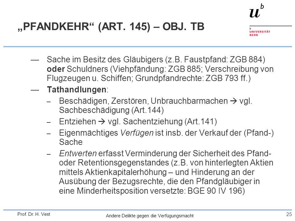 Andere Delikte gegen die Verfügungsmacht 25 Prof. Dr. H. Vest PFANDKEHR (ART. 145) – OBJ. TB Sache im Besitz des Gläubigers (z.B. Faustpfand: ZGB 884)