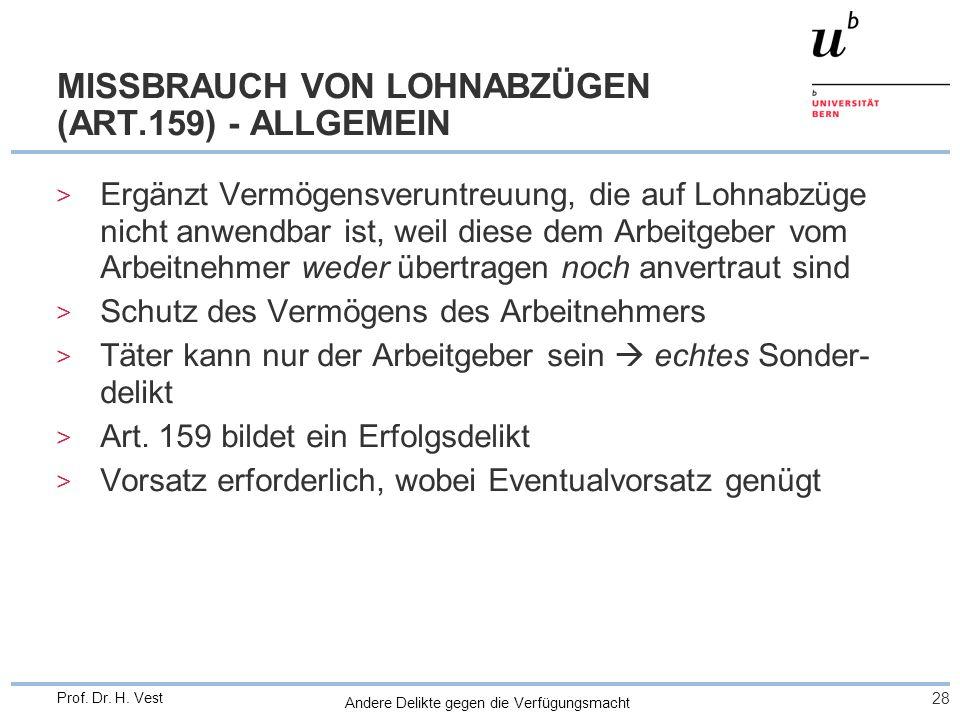 Andere Delikte gegen die Verfügungsmacht 28 Prof. Dr. H. Vest MISSBRAUCH VON LOHNABZÜGEN (ART.159) - ALLGEMEIN > Ergänzt Vermögensveruntreuung, die au