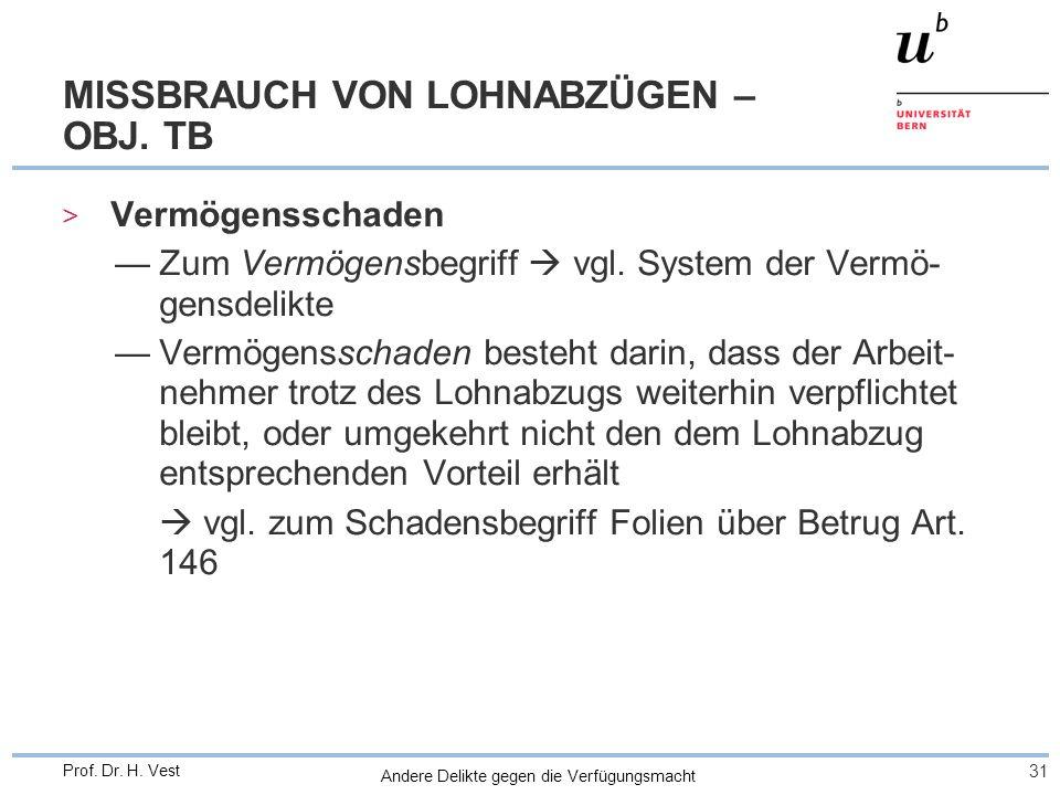 Andere Delikte gegen die Verfügungsmacht 31 Prof. Dr. H. Vest MISSBRAUCH VON LOHNABZÜGEN – OBJ. TB > Vermögensschaden Zum Vermögensbegriff vgl. System