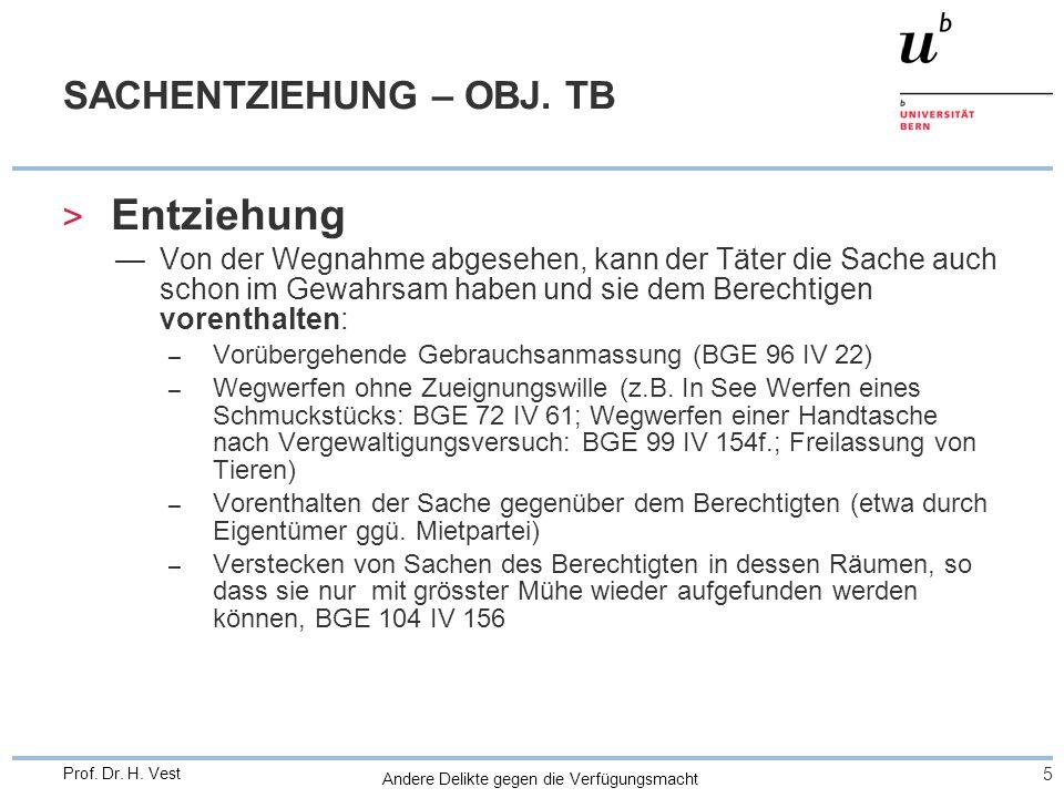 Andere Delikte gegen die Verfügungsmacht 5 Prof. Dr. H. Vest SACHENTZIEHUNG – OBJ. TB > Entziehung Von der Wegnahme abgesehen, kann der Täter die Sach