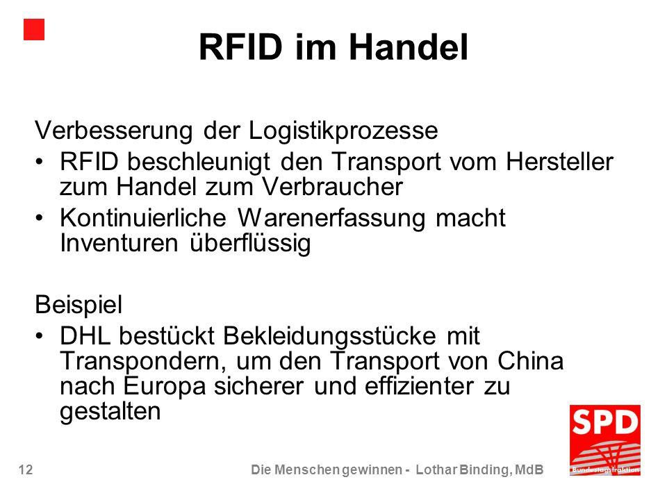 12Die Menschen gewinnen - Lothar Binding, MdB RFID im Handel Verbesserung der Logistikprozesse RFID beschleunigt den Transport vom Hersteller zum Hand