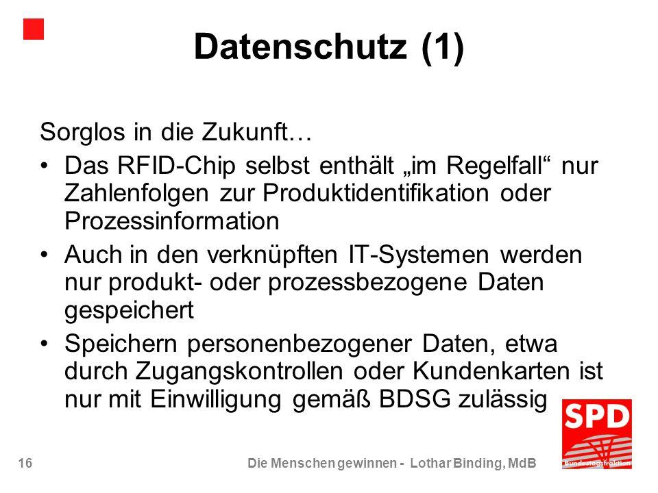 16Die Menschen gewinnen - Lothar Binding, MdB Datenschutz (1) Sorglos in die Zukunft… Das RFID-Chip selbst enthält im Regelfall nur Zahlenfolgen zur P