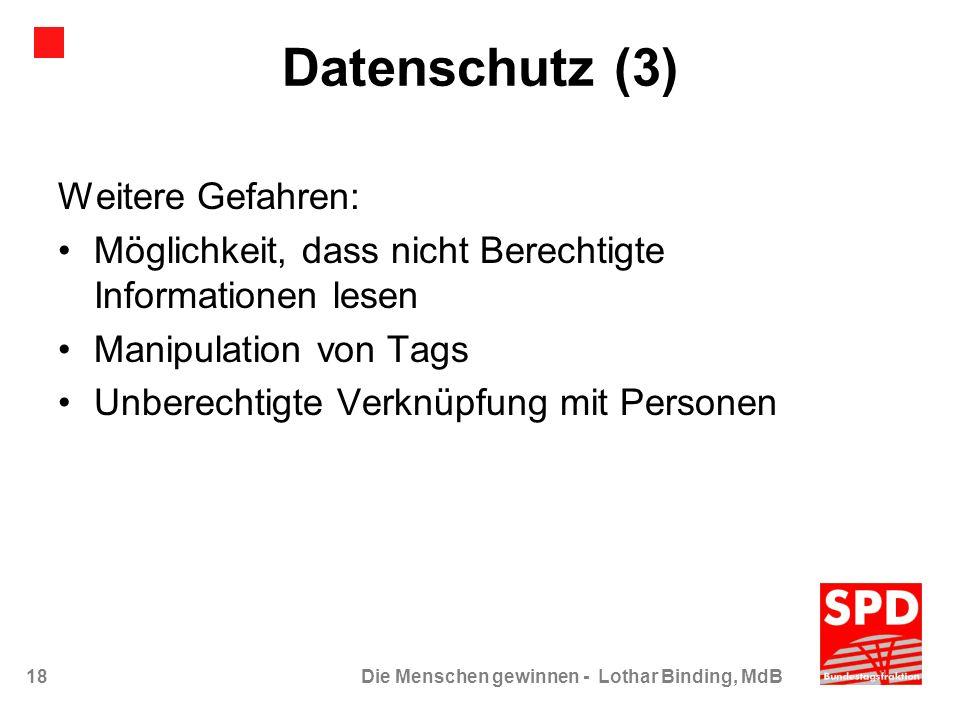 18Die Menschen gewinnen - Lothar Binding, MdB Datenschutz (3) Weitere Gefahren: Möglichkeit, dass nicht Berechtigte Informationen lesen Manipulation v