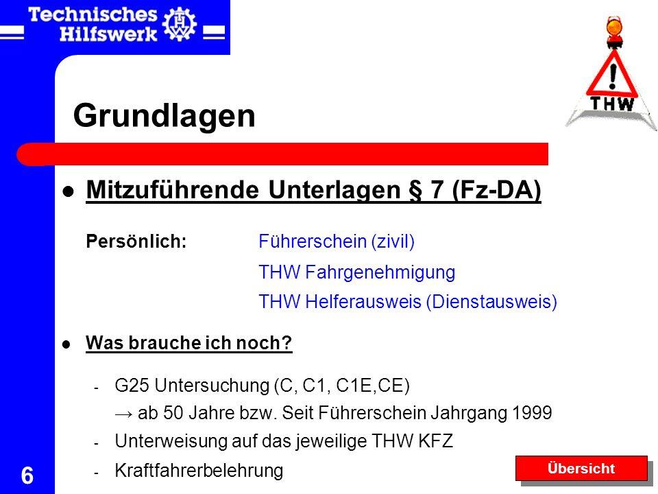 6 Grundlagen Mitzuführende Unterlagen § 7 (Fz-DA) Persönlich:Führerschein (zivil) THW Fahrgenehmigung THW Helferausweis (Dienstausweis) Was brauche ic