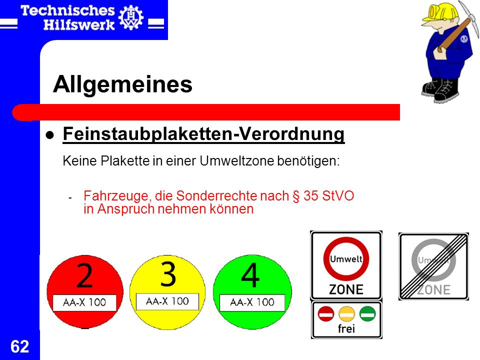 62 Allgemeines Feinstaubplaketten-Verordnung Keine Plakette in einer Umweltzone benötigen: - Fahrzeuge, die Sonderrechte nach § 35 StVO in Anspruch ne