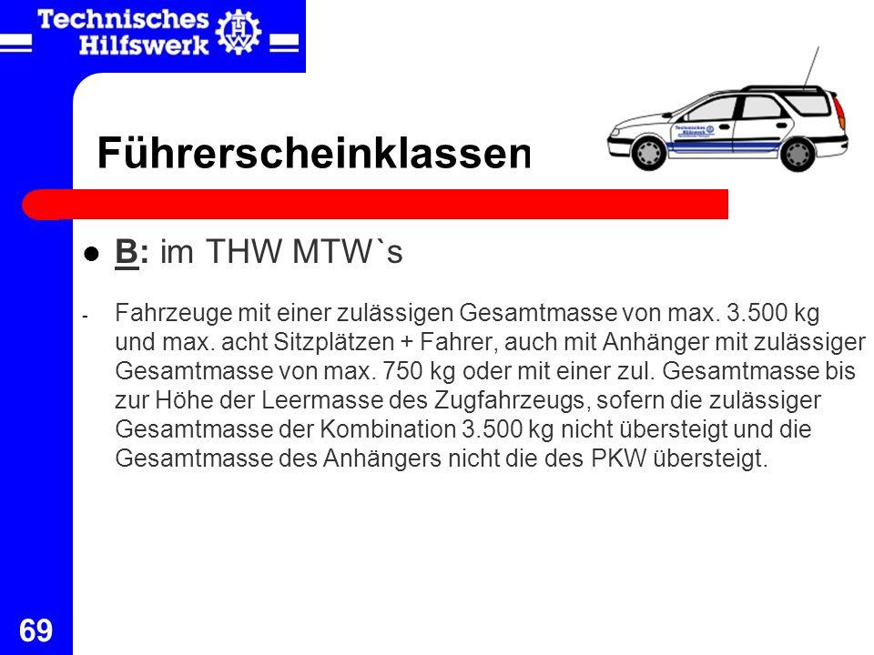 69 Führerscheinklassen B: im THW MTW`s - Fahrzeuge mit einer zulässigen Gesamtmasse von max. 3.500 kg und max. acht Sitzplätzen + Fahrer, auch mit Anh