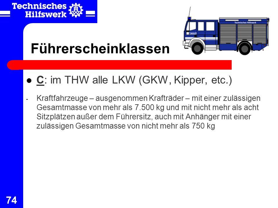 74 Führerscheinklassen C: im THW alle LKW (GKW, Kipper, etc.) - Kraftfahrzeuge – ausgenommen Krafträder – mit einer zulässigen Gesamtmasse von mehr al