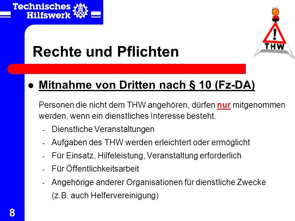 8 Rechte und Pflichten Mitnahme von Dritten nach § 10 (Fz-DA) Personen die nicht dem THW angehören, dürfen nur mitgenommen werden, wenn ein dienstlich