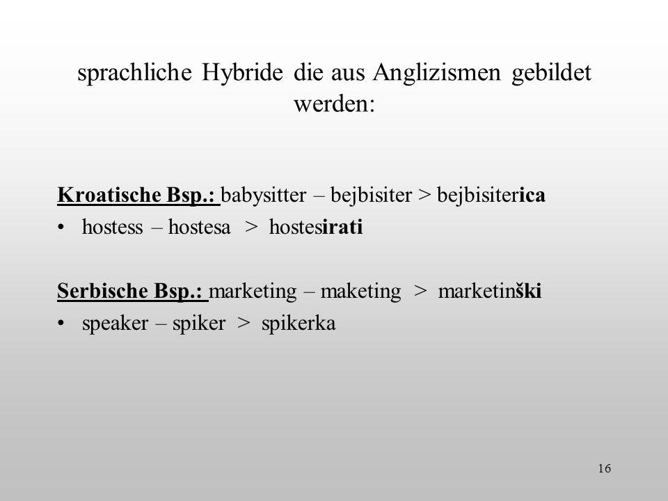 sprachliche Hybride die aus Anglizismen gebildet werden: Kroatische Bsp.: babysitter – bejbisiter > bejbisiterica hostess – hostesa > hostesirati Serb