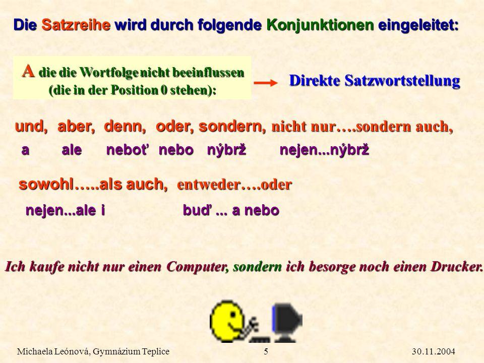 30.11.2004Michaela Leónová, Gymnázium Teplice5 Direkte Satzwortstellung Die Satzreihe wird durch folgende Konjunktionen eingeleitet: A die die Wortfol