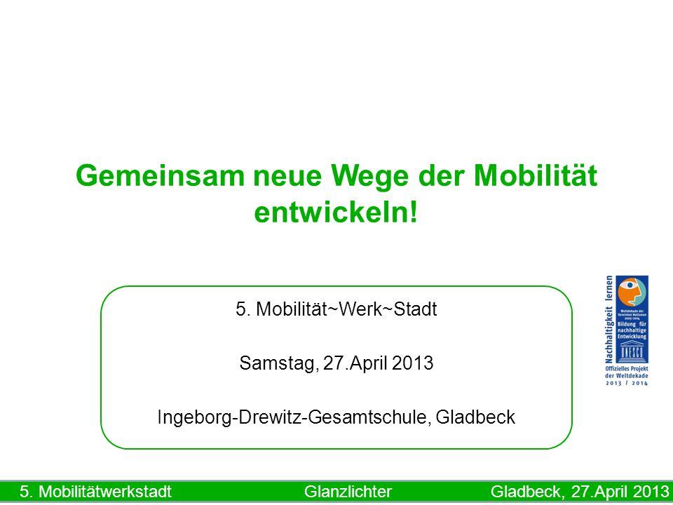 5. Mobilitätwerkstadt Glanzlichter Gladbeck, 27.April 2013 Gemeinsam neue Wege der Mobilität entwickeln! 5. Mobilität~Werk~Stadt Samstag, 27.April 201
