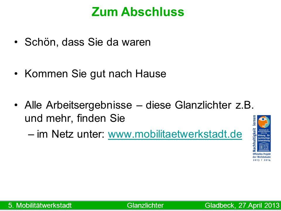 5. Mobilitätwerkstadt Glanzlichter Gladbeck, 27.April 2013 Zum Abschluss Schön, dass Sie da waren Kommen Sie gut nach Hause Alle Arbeitsergebnisse – d