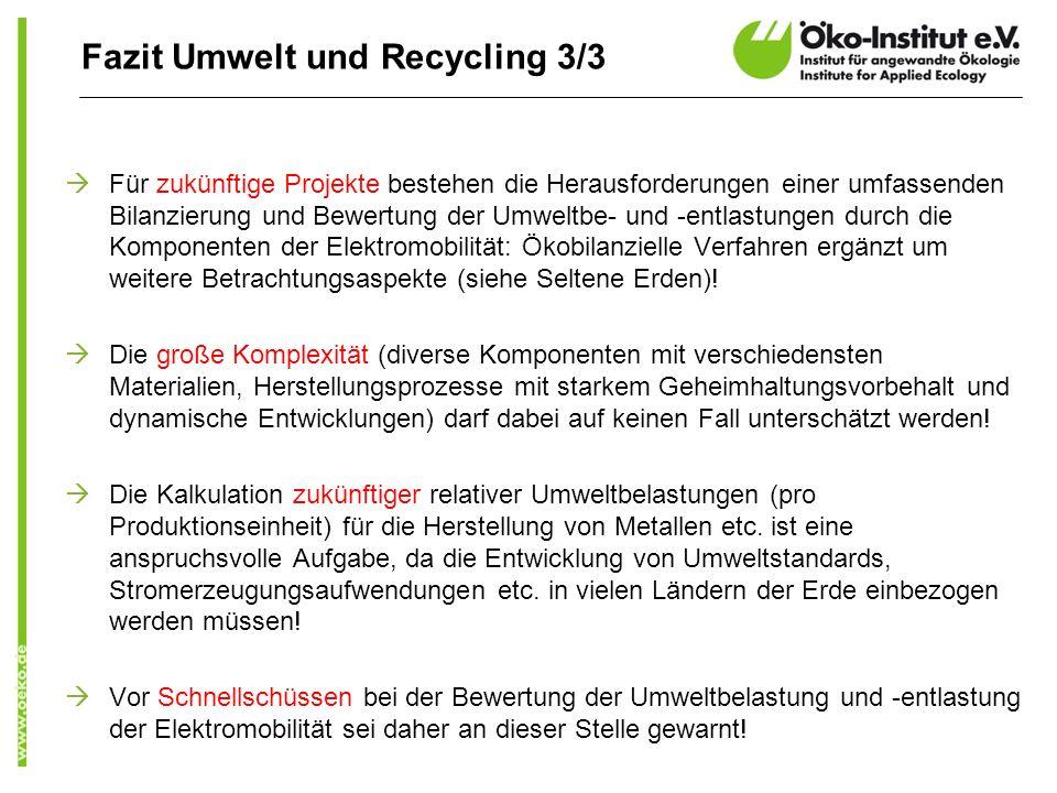 Fazit Umwelt und Recycling 3/3 Für zukünftige Projekte bestehen die Herausforderungen einer umfassenden Bilanzierung und Bewertung der Umweltbe- und -entlastungen durch die Komponenten der Elektromobilität: Ökobilanzielle Verfahren ergänzt um weitere Betrachtungsaspekte (siehe Seltene Erden).