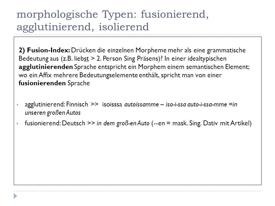 morphologische Typen: fusionierend, agglutinierend, isolierend 2) Fusion-Index: Drücken die einzelnen Morpheme mehr als eine grammatische Bedeutung au
