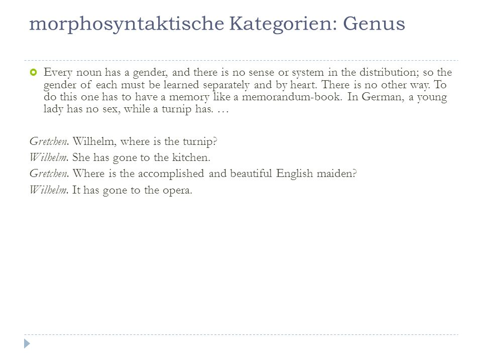 morphosyntaktische Kategorien: Genus Every noun has a gender, and there is no sense or system in the distribution; so the gender of each must be learned separately and by heart.