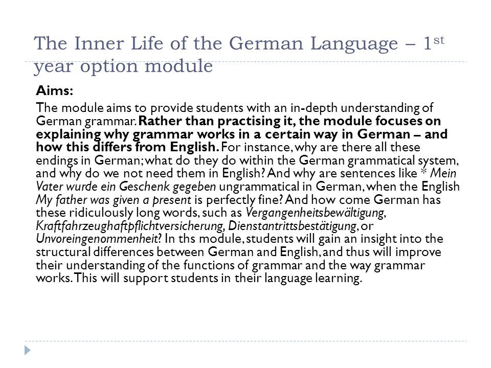 The Inner Life of the German Language – 1 st year option module Aims: The module aims to provide students with an in-depth understanding of German grammar.