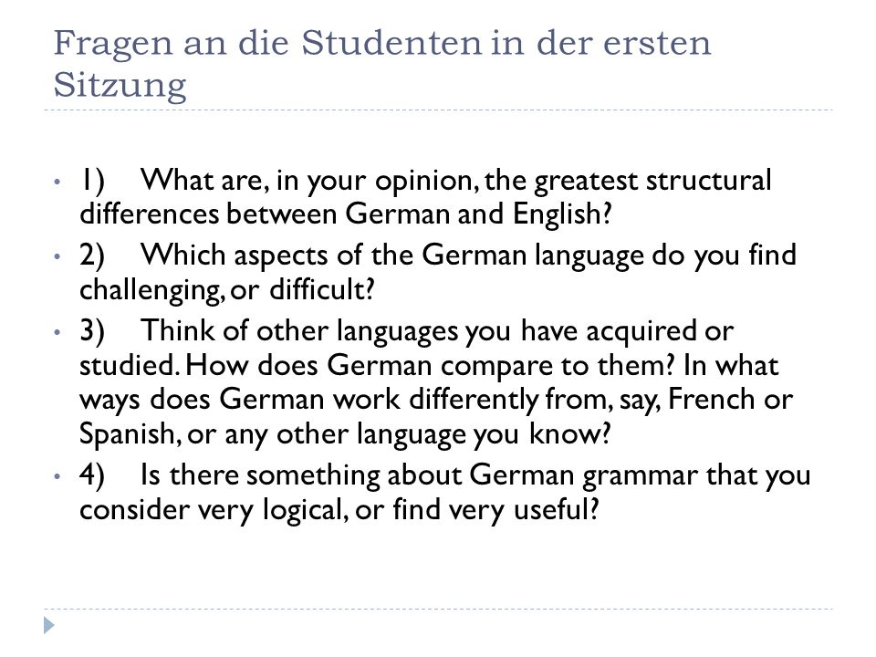 Fragen an die Studenten in der ersten Sitzung 1)What are, in your opinion, the greatest structural differences between German and English.