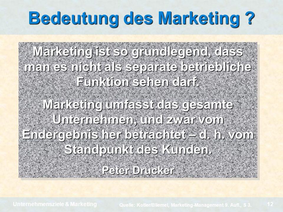 Unternehmensziele & Marketing12 Bedeutung des Marketing ? Marketing ist so grundlegend, dass man es nicht als separate betriebliche Funktion sehen dar