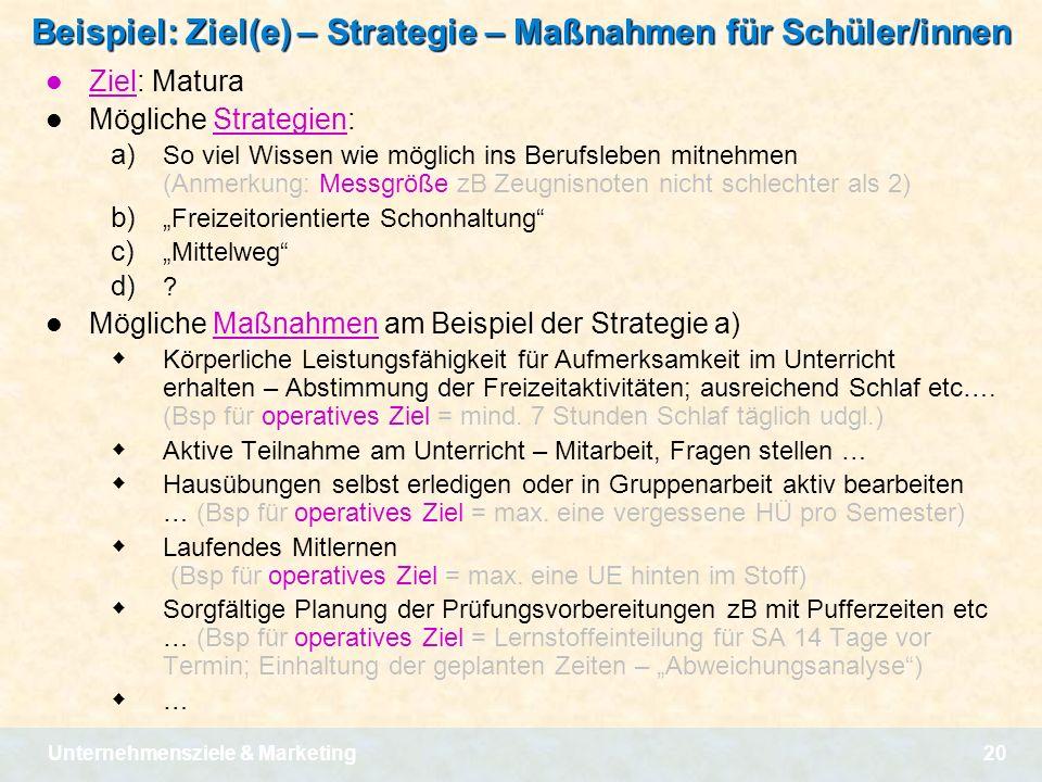 Unternehmensziele & Marketing20 Beispiel: Ziel(e) – Strategie – Maßnahmen für Schüler/innen Ziel: Matura Mögliche Strategien: a) So viel Wissen wie mö