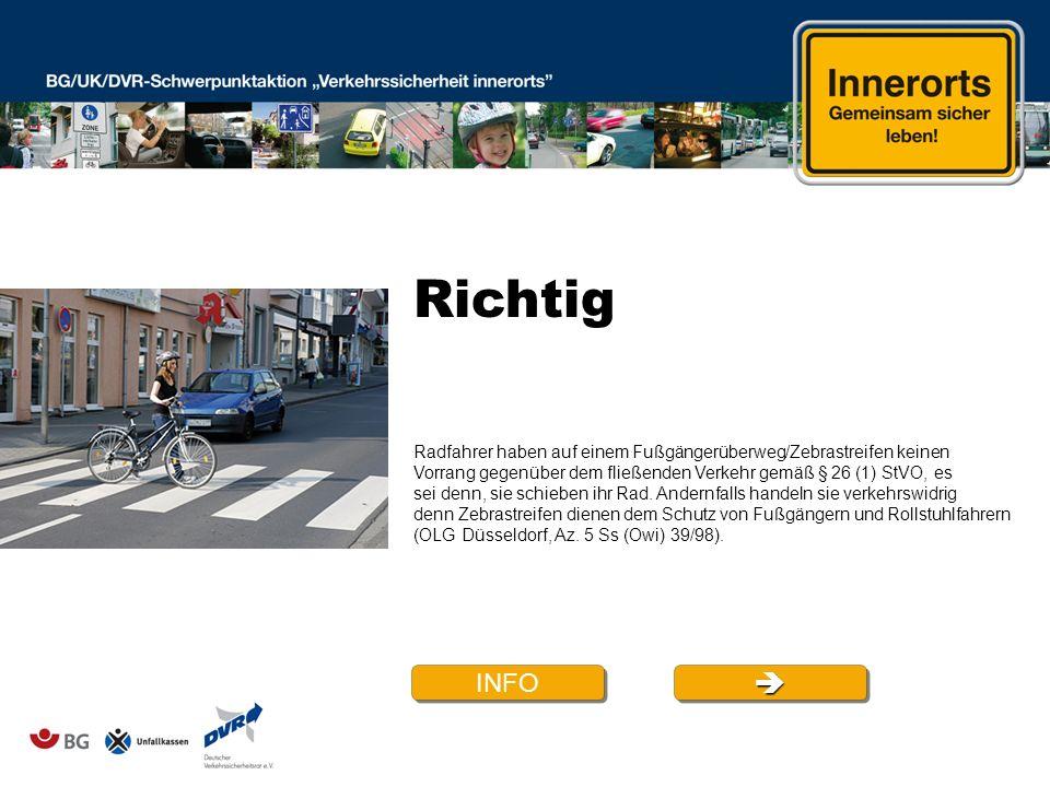 Richtig INFO Radfahrer haben auf einem Fußgängerüberweg/Zebrastreifen keinen Vorrang gegenüber dem fließenden Verkehr gemäß § 26 (1) StVO, es sei denn