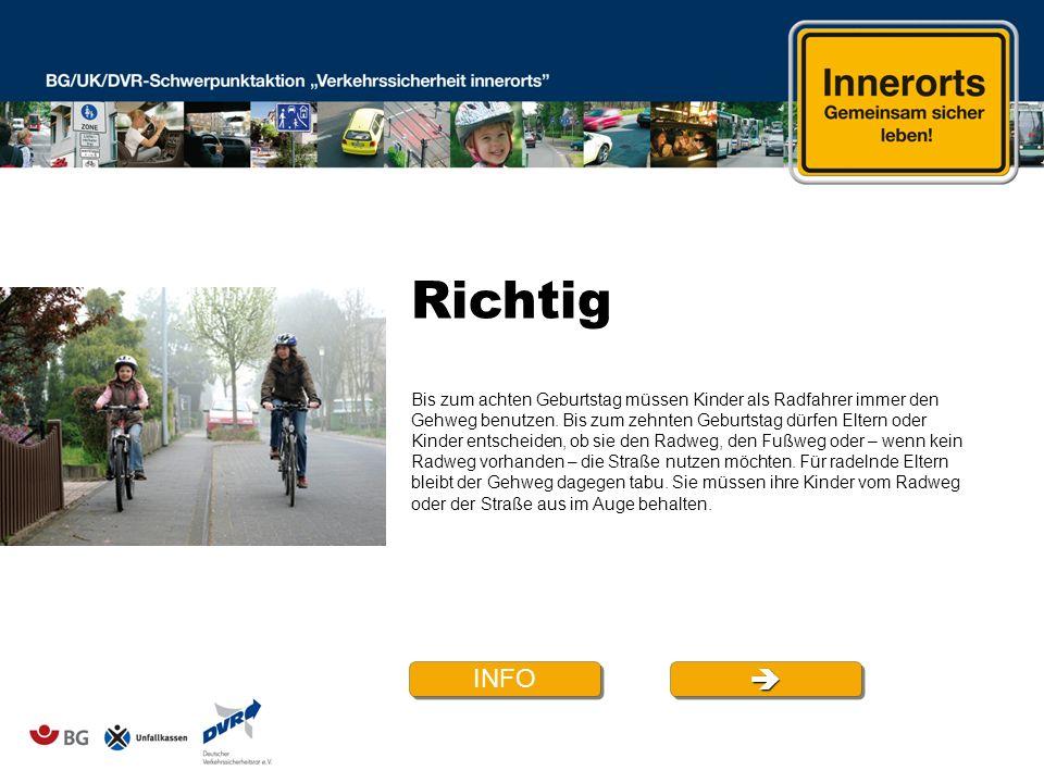 Richtig INFO Bis zum achten Geburtstag müssen Kinder als Radfahrer immer den Gehweg benutzen. Bis zum zehnten Geburtstag dürfen Eltern oder Kinder ent