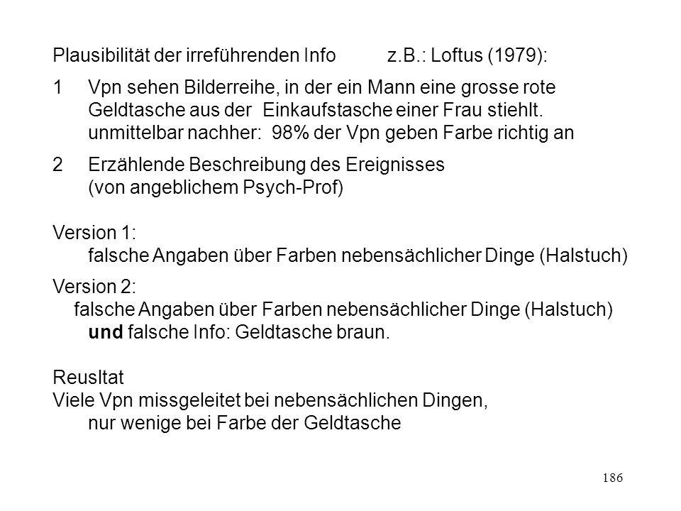 186 Plausibilität der irreführenden Info z.B.: Loftus (1979): 1 Vpn sehen Bilderreihe, in der ein Mann eine grosse rote Geldtasche aus der Einkaufstas