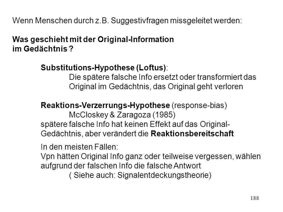 188 Wenn Menschen durch z.B. Suggestivfragen missgeleitet werden: Was geschieht mit der Original-Information im Gedächtnis ? Substitutions-Hypothese (