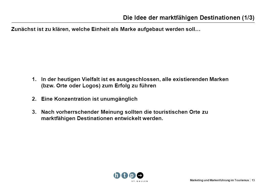 Marketing und Markenführung im Tourismus 13 Die Idee der marktfähigen Destinationen (1/3) Zunächst ist zu klären, welche Einheit als Marke aufgebaut w