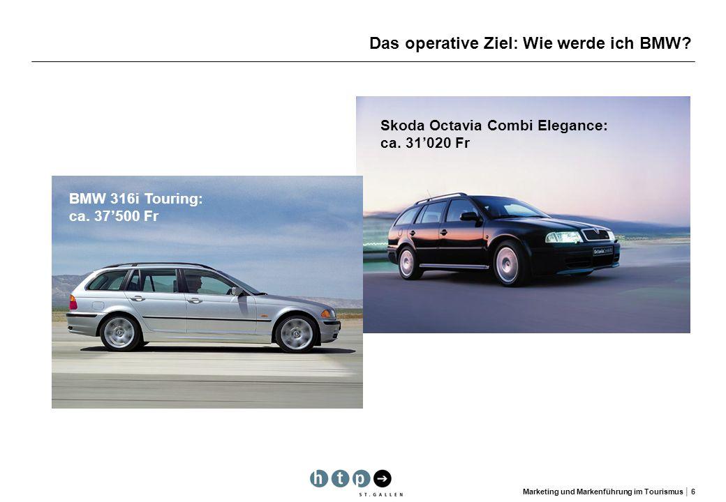 Marketing und Markenführung im Tourismus 6 Das operative Ziel: Wie werde ich BMW? Skoda Octavia Combi Elegance: ca. 31020 Fr BMW 316i Touring: ca. 375