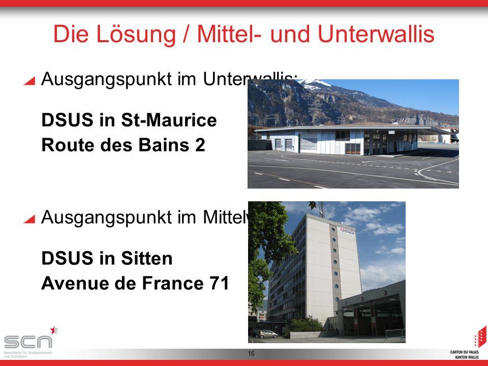 16 Die Lösung / Mittel- und Unterwallis Ausgangspunkt im Unterwallis: DSUS in St-Maurice Route des Bains 2 Ausgangspunkt im Mittelwallis: DSUS in Sitten Avenue de France 71