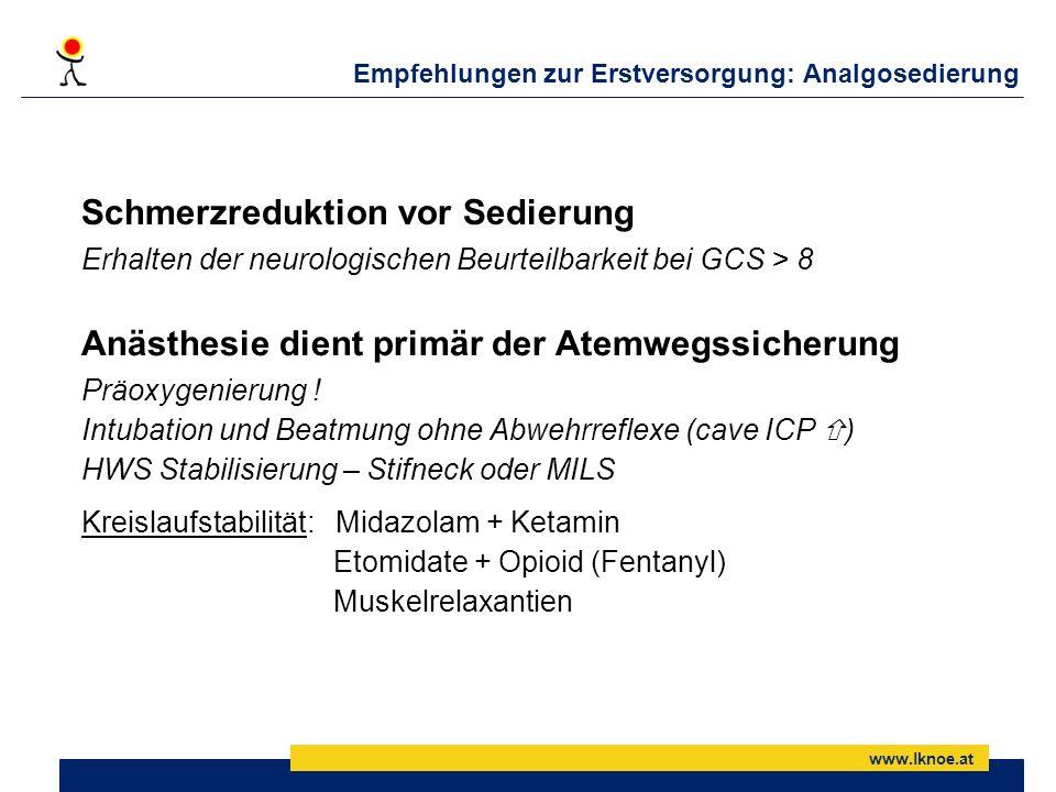 www.lknoe.at Empfehlungen zur Erstversorgung: Analgosedierung Schmerzreduktion vor Sedierung Erhalten der neurologischen Beurteilbarkeit bei GCS > 8 A