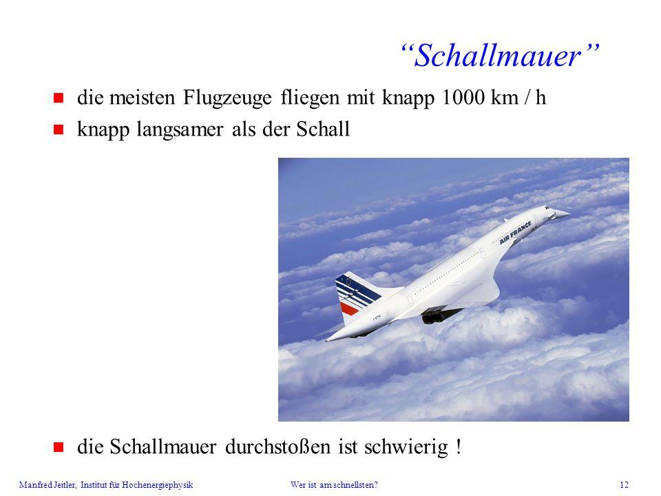Manfred Jeitler, Institut für Hochenergiephysik Wer ist am schnellsten? 12 Schallmauer n die meisten Flugzeuge fliegen mit knapp 1000 km / h n knapp l