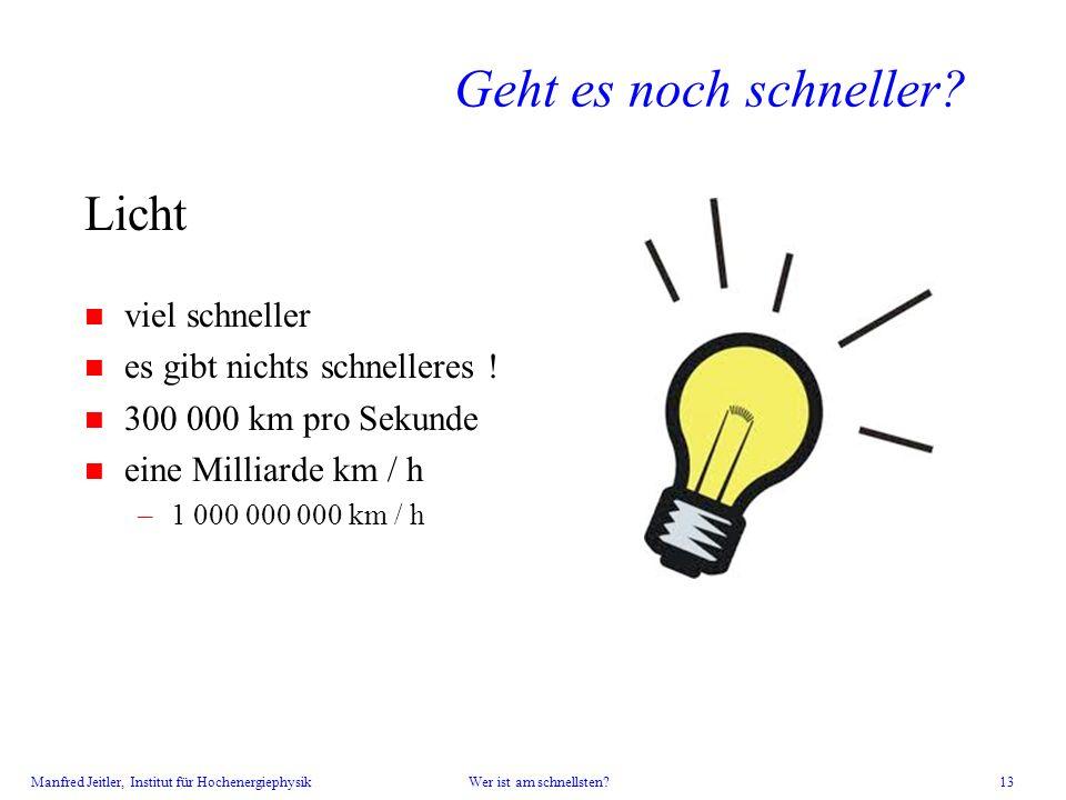 Manfred Jeitler, Institut für Hochenergiephysik Wer ist am schnellsten? 13 Geht es noch schneller? Licht n viel schneller n es gibt nichts schnelleres