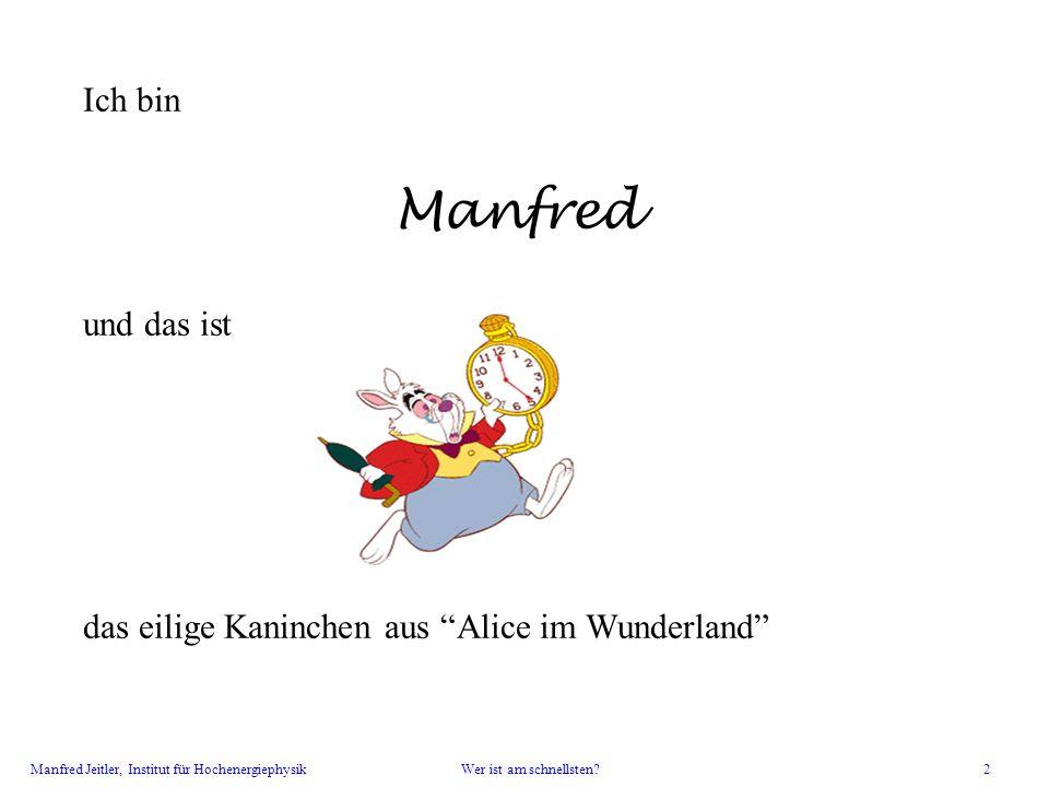 Manfred Jeitler, Institut für Hochenergiephysik Wer ist am schnellsten? 2 Ich bin Manfred und das ist das eilige Kaninchen aus Alice im Wunderland