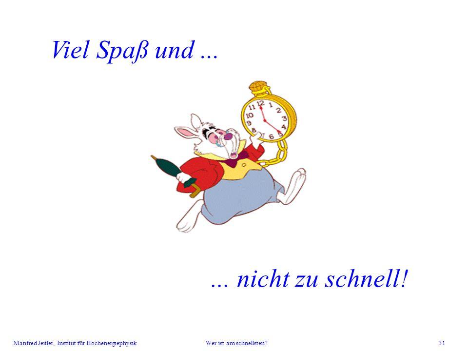 Manfred Jeitler, Institut für Hochenergiephysik Wer ist am schnellsten? 31 Viel Spaß und...... nicht zu schnell!