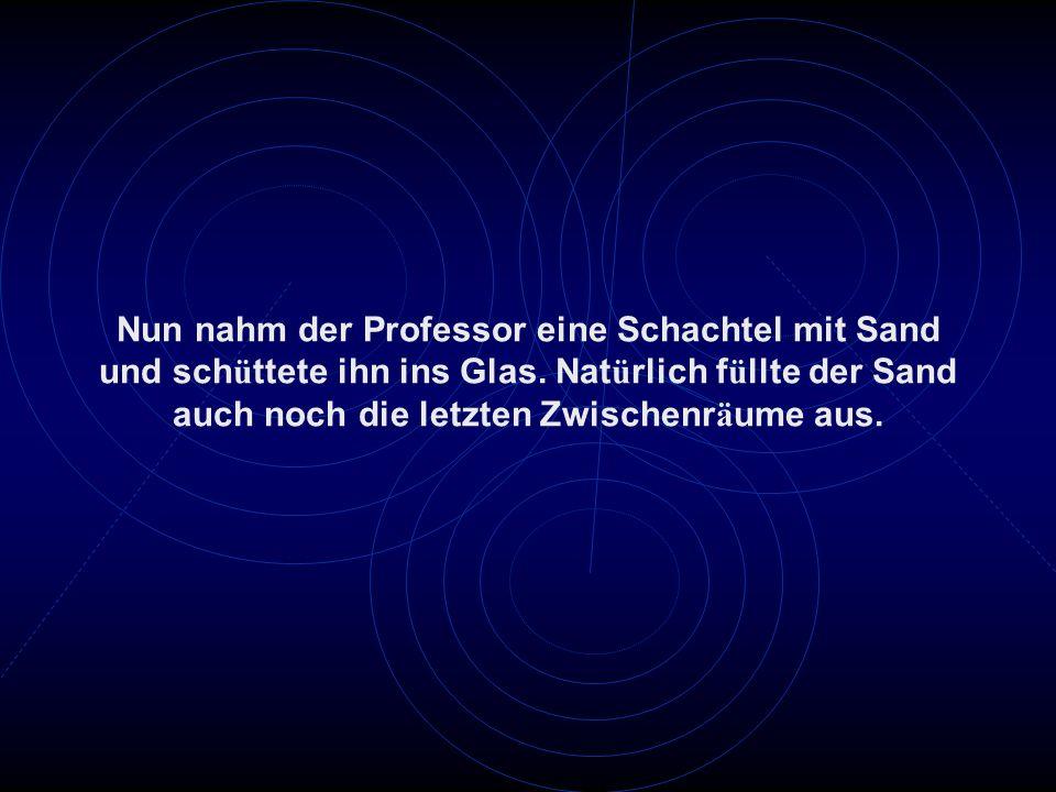 Nun nahm der Professor eine Schachtel mit Sand und sch ü ttete ihn ins Glas. Nat ü rlich f ü llte der Sand auch noch die letzten Zwischenr ä ume aus.
