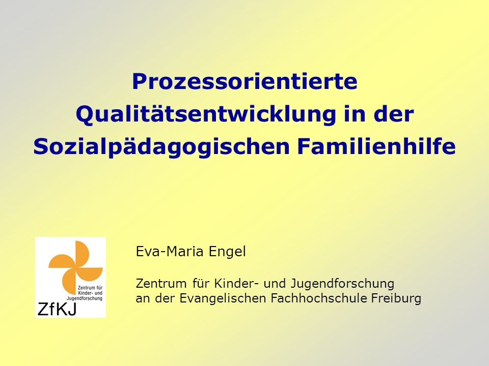 Prozessorientierte Qualitätsentwicklung in der Sozialpädagogischen Familienhilfe Eva-Maria Engel Zentrum für Kinder- und Jugendforschung an der Evangelischen Fachhochschule Freiburg
