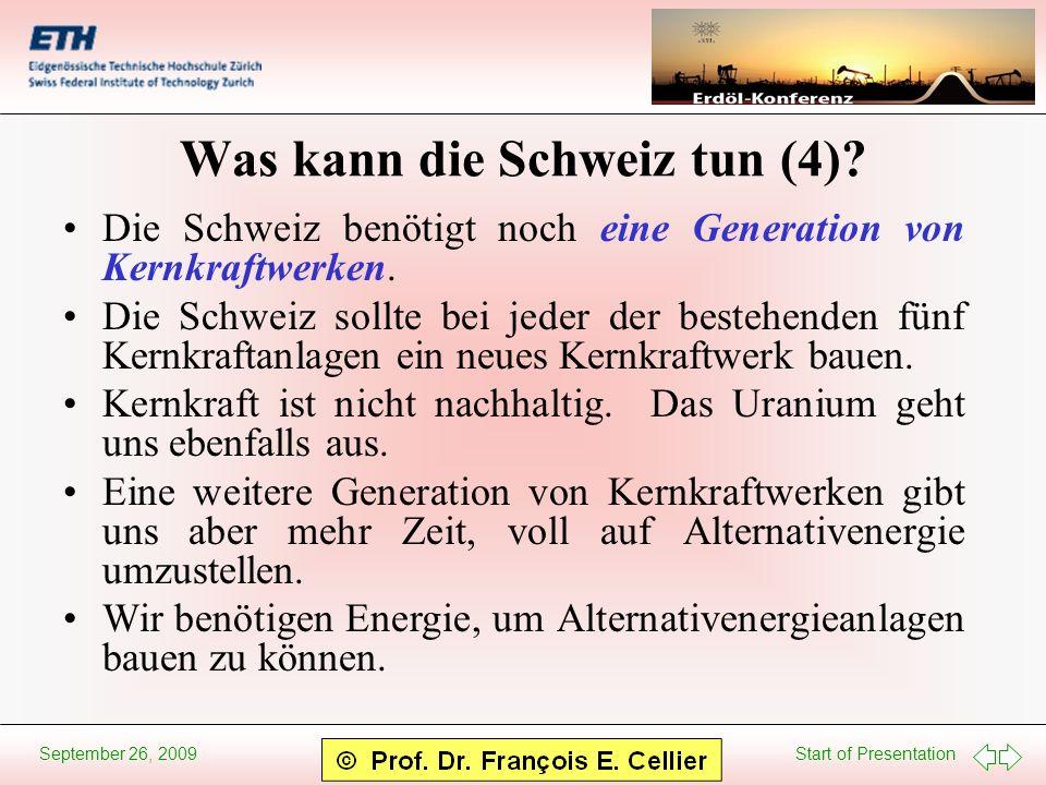 Start of Presentation September 26, 2009 Was kann die Schweiz tun (4)? Die Schweiz benötigt noch eine Generation von Kernkraftwerken. Die Schweiz soll